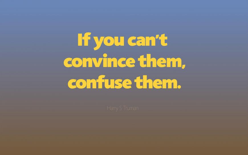Quote: If you can't convince them, confuse them.