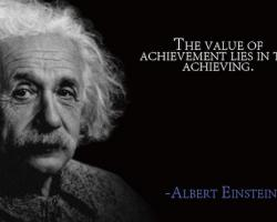 "black and white photo of Einstein with the quote ""the value of achievement lies in the achieving."""